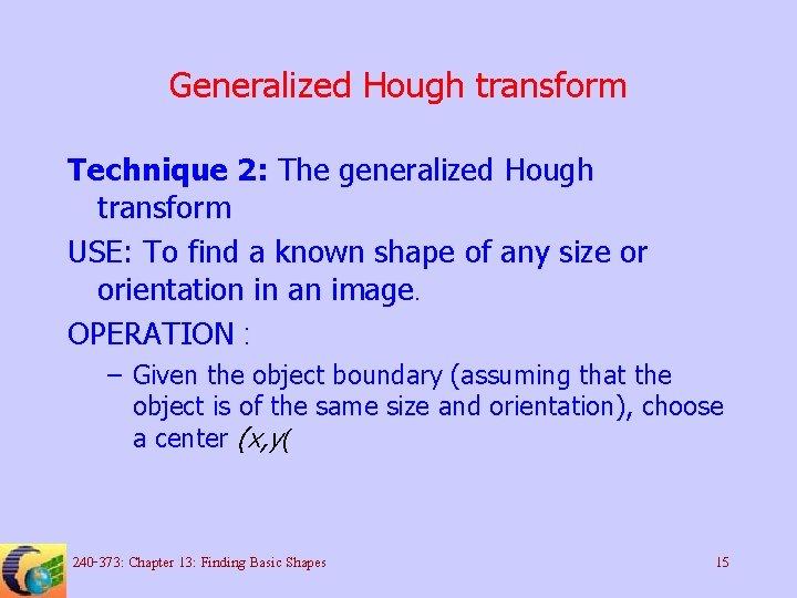 Generalized Hough transform Technique 2: The generalized Hough transform USE: To find a known