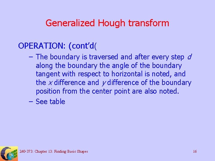 Generalized Hough transform OPERATION: (cont'd( – The boundary is traversed and after every step