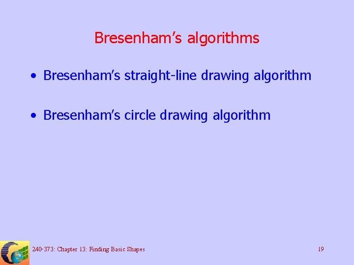 Bresenham's algorithms • Bresenham's straight-line drawing algorithm • Bresenham's circle drawing algorithm 240 -373: