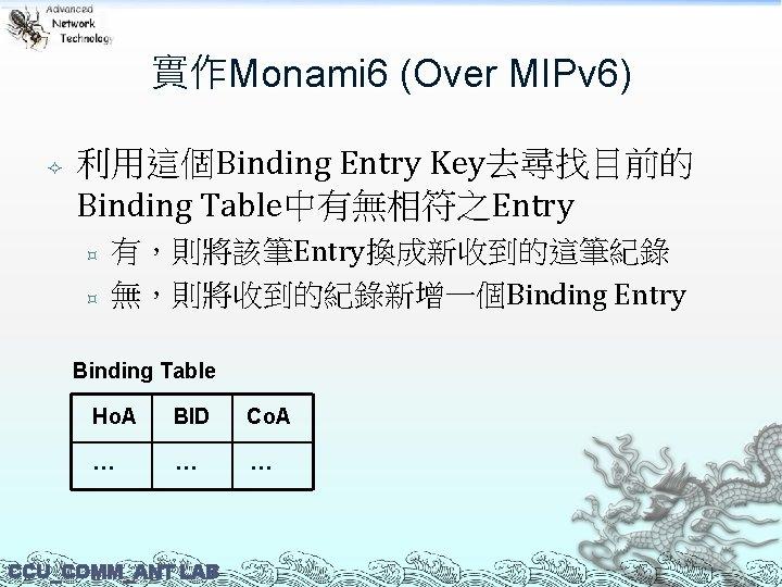 實作Monami 6 (Over MIPv 6) 利用這個Binding Entry Key去尋找目前的 Binding Table中有無相符之Entry ³ ³ 有,則將該筆Entry換成新收到的這筆紀錄 無,則將收到的紀錄新增一個Binding