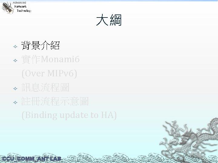 大綱 背景介紹 實作Monami 6 (Over MIPv 6) 訊息流程圖 註冊流程示意圖 (Binding update to HA) CCU_COMM_ANT