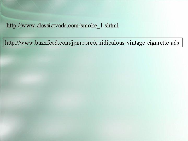 http: //www. classictvads. com/smoke_1. shtml http: //www. buzzfeed. com/jpmoore/x-ridiculous-vintage-cigarette-ads