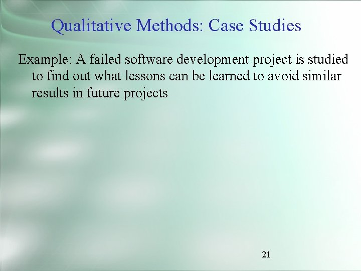 Qualitative Methods: Case Studies Example: A failed software development project is studied to find