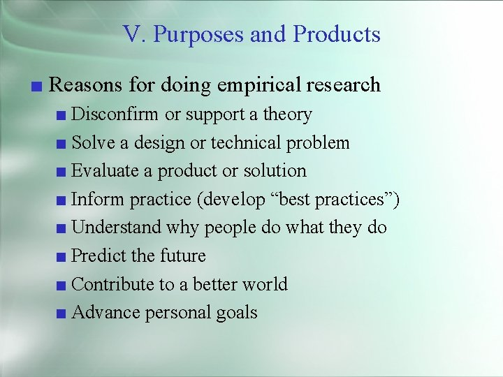 V. Purposes and Products ■ Reasons for doing empirical research ■ Disconfirm or support