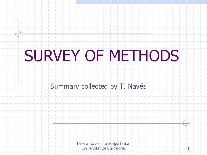 SURVEY OF METHODS Summary collected by T. Navés Teresa Navés tnaves@. ub. edu Universitat