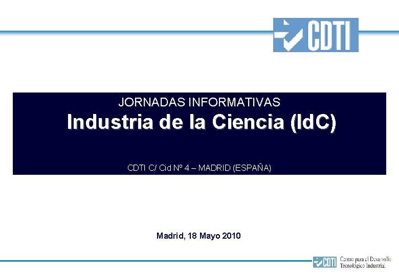 JORNADAS INFORMATIVAS Industria de la Ciencia (Id. C) CDTI C/ Cid Nº 4 –