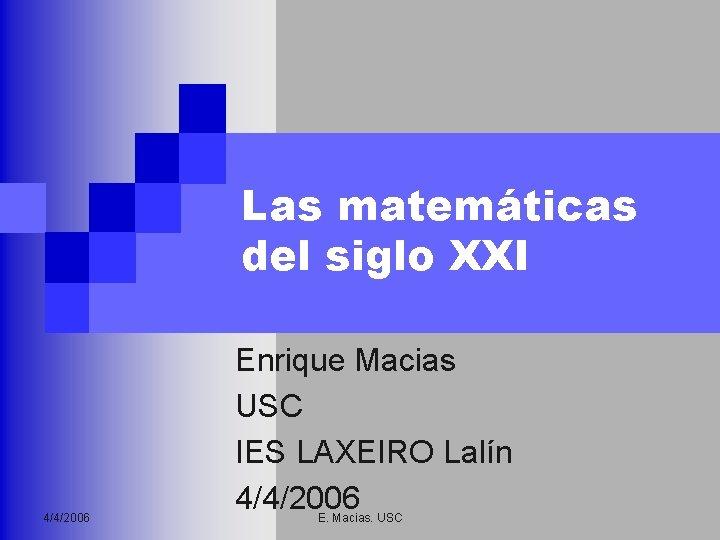 Las matemáticas del siglo XXI 4/4/2006 Enrique Macias USC IES LAXEIRO Lalín 4/4/2006 E.