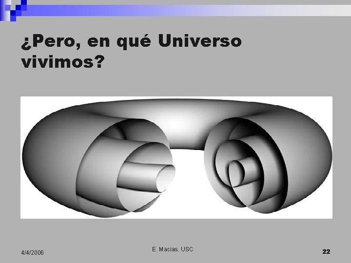 ¿Pero, en qué Universo vivimos? 4/4/2006 E. Macias. USC 22