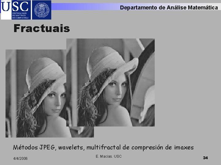 Departamento de Análise Matemática Fractuais Métodos JPEG, wavelets, multifractal de compresión de imaxes 4/4/2006