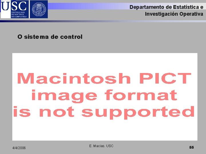 Departamento de Estatística e Investigación Operativa O sistema de control 4/4/2006 E. Macias. USC