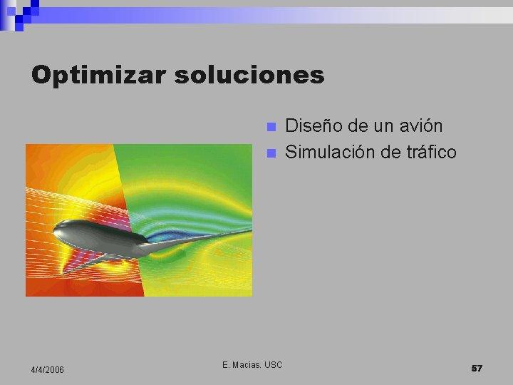 Optimizar soluciones n n 4/4/2006 E. Macias. USC Diseño de un avión Simulación de