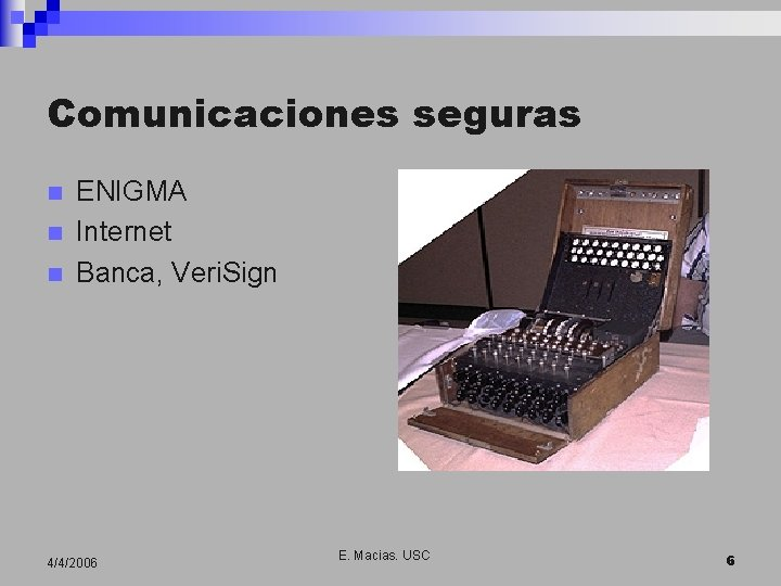 Comunicaciones seguras n n n ENIGMA Internet Banca, Veri. Sign 4/4/2006 E. Macias. USC
