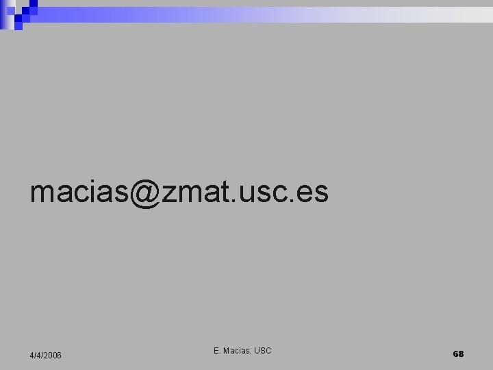 macias@zmat. usc. es 4/4/2006 E. Macias. USC 68