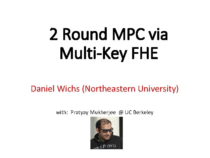 2 Round MPC via Multi-Key FHE Daniel Wichs (Northeastern University) with: Pratyay Mukherjee @