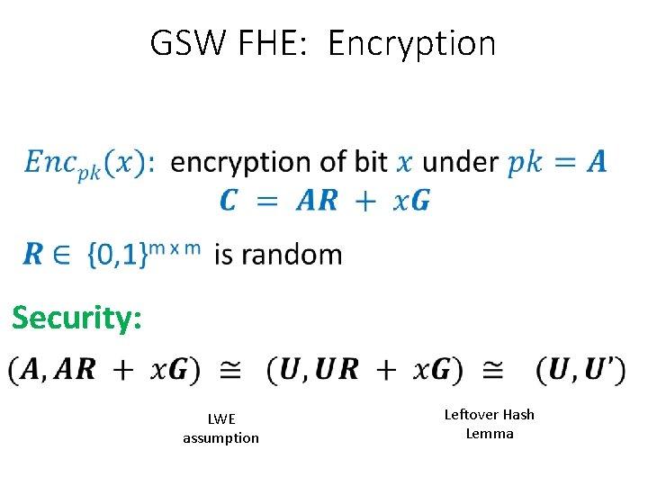 GSW FHE: Encryption Security: LWE assumption Leftover Hash Lemma