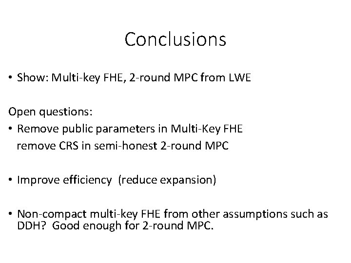 Conclusions • Show: Multi-key FHE, 2 -round MPC from LWE Open questions: • Remove