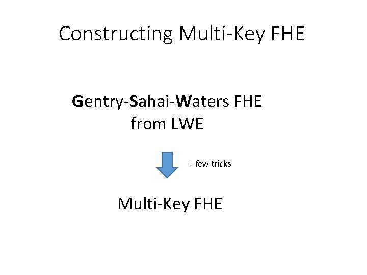 Constructing Multi-Key FHE Gentry-Sahai-Waters FHE from LWE + few tricks Multi-Key FHE