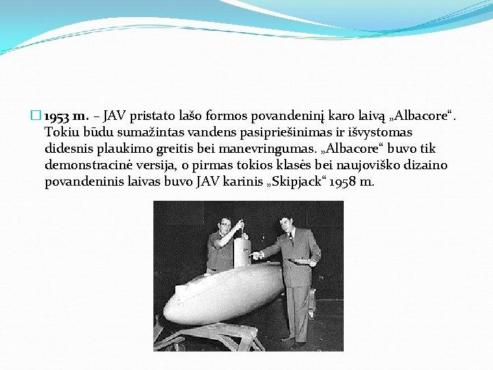 """� 1953 m. – JAV pristato lašo formos povandeninį karo laivą """"Albacore"""". Tokiu būdu"""