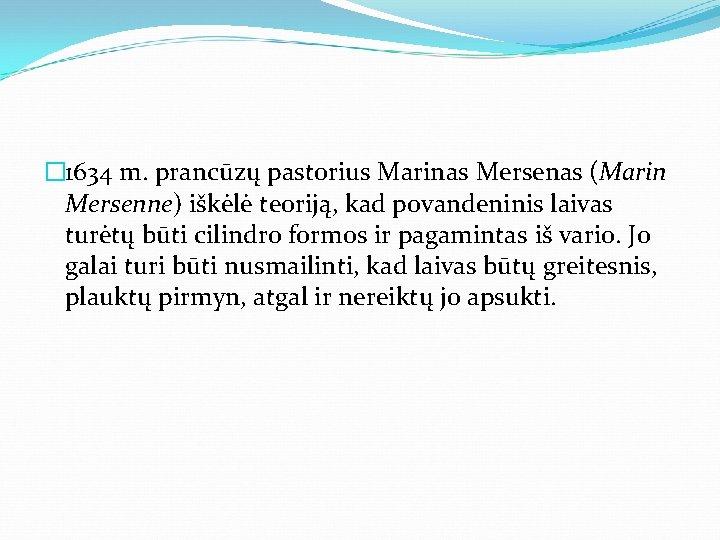 � 1634 m. prancūzų pastorius Marinas Mersenas (Marin Mersenne) iškėlė teoriją, kad povandeninis laivas