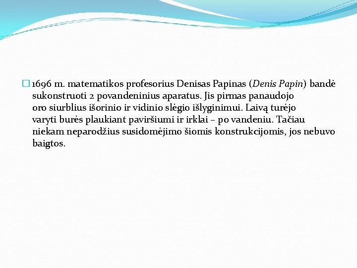 � 1696 m. matematikos profesorius Denisas Papinas (Denis Papin) bandė sukonstruoti 2 povandeninius aparatus.