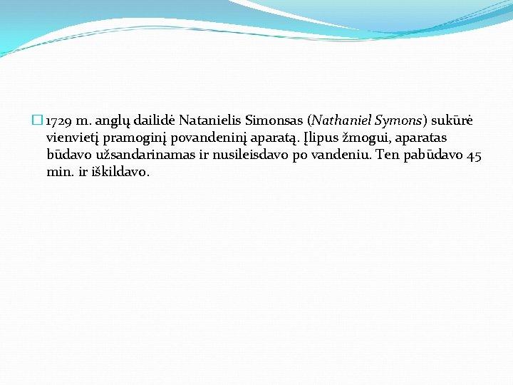 � 1729 m. anglų dailidė Natanielis Simonsas (Nathaniel Symons) sukūrė vienvietį pramoginį povandeninį aparatą.
