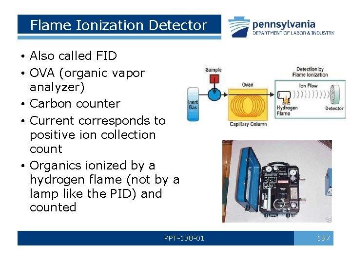Flame Ionization Detector • Also called FID • OVA (organic vapor analyzer) • Carbon