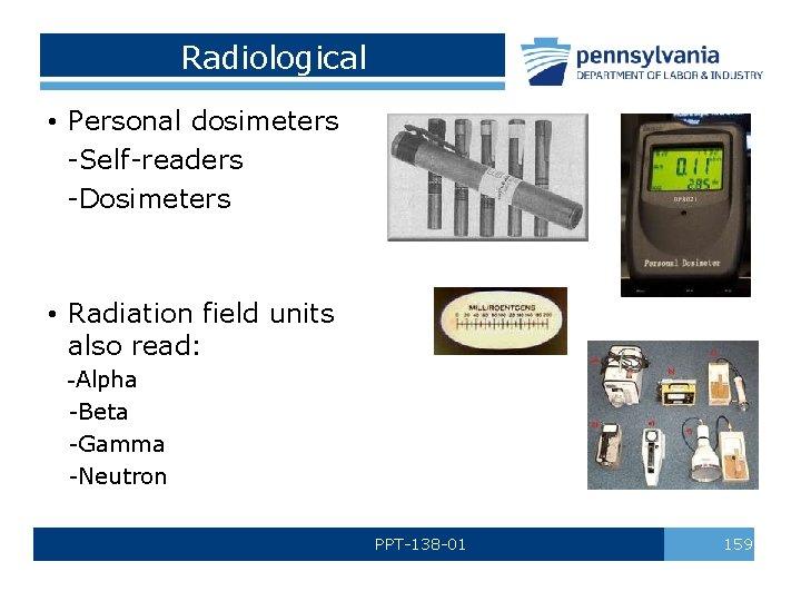 Radiological • Personal dosimeters -Self-readers -Dosimeters • Radiation field units also read: -Alpha -Beta