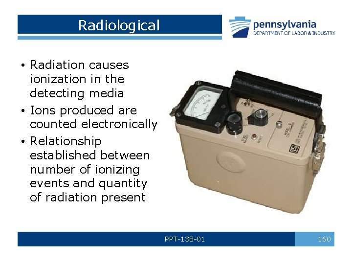 Radiological • Radiation causes ionization in the detecting media • Ions produced are counted