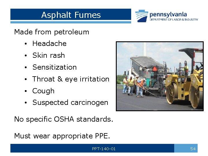 Asphalt Fumes Made from petroleum • Headache • Skin rash • Sensitization • Throat