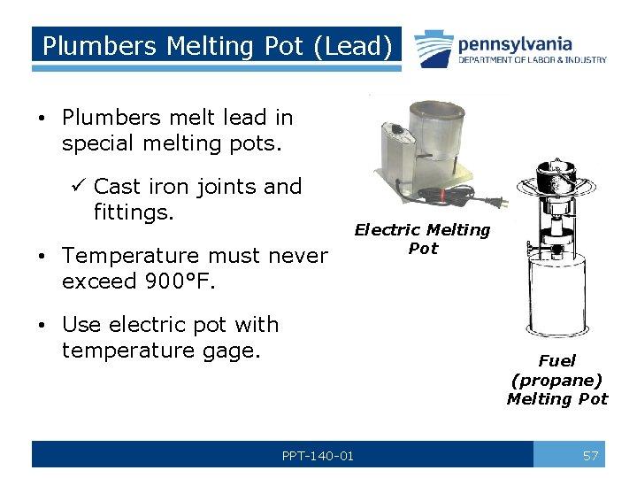 Plumbers Melting Pot (Lead) • Plumbers melt lead in special melting pots. ü Cast