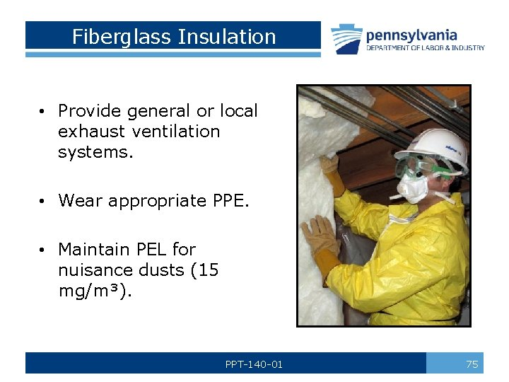 Fiberglass Insulation • Provide general or local exhaust ventilation systems. • Wear appropriate PPE.