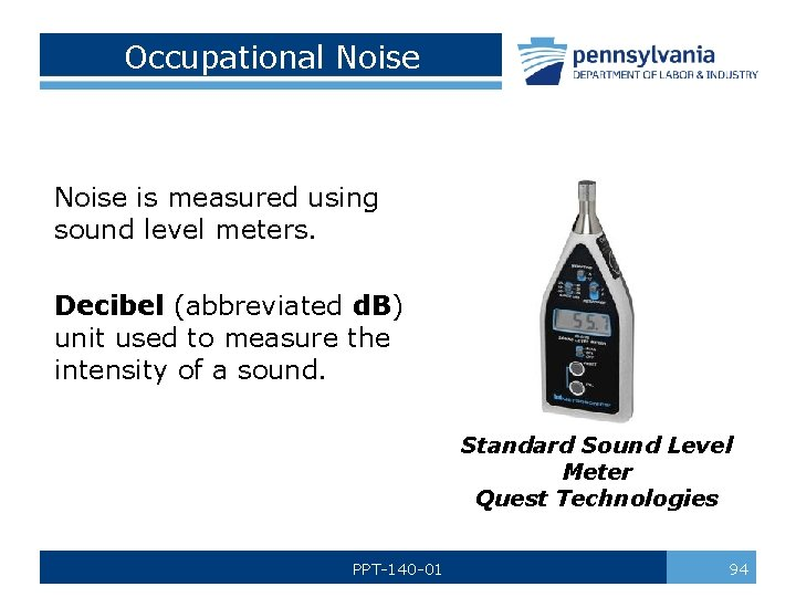 Occupational Noise is measured using sound level meters. Decibel (abbreviated d. B) unit used