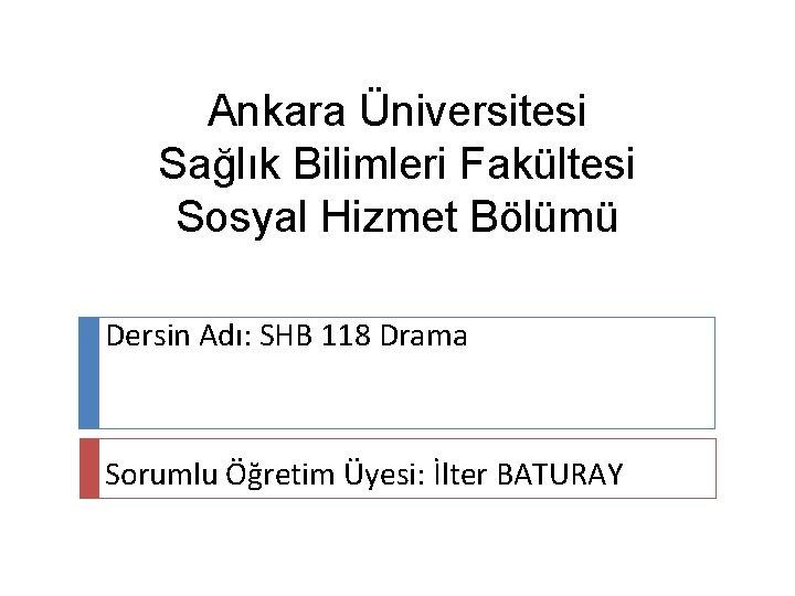 Ankara Üniversitesi Sağlık Bilimleri Fakültesi Sosyal Hizmet Bölümü Dersin Adı: SHB 118 Drama Sorumlu
