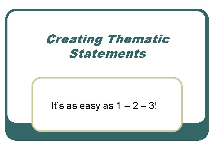 Creating Thematic Statements It's as easy as 1 – 2 – 3!