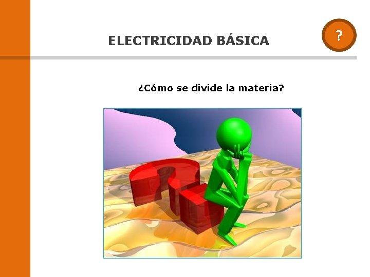 ELECTRICIDAD BÁSICA ¿Cómo se divide la materia?