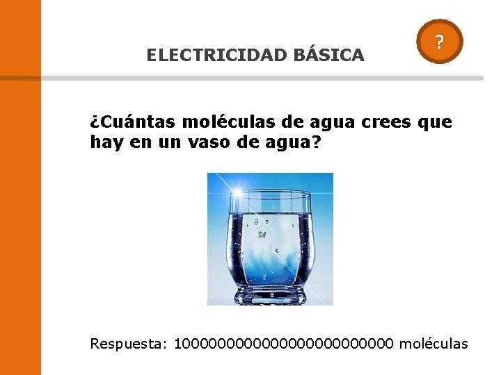 ELECTRICIDAD BÁSICA ¿Cuántas moléculas de agua crees que hay en un vaso de agua?