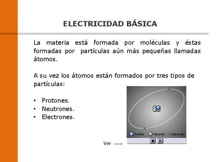 ELECTRICIDAD BÁSICA La materia está formada por moléculas y éstas formadas por partículas aún