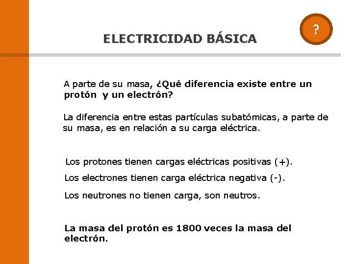 ELECTRICIDAD BÁSICA A parte de su masa, ¿Qué diferencia existe entre un protón y
