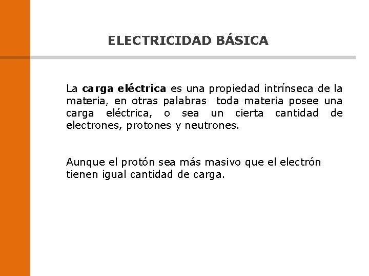 ELECTRICIDAD BÁSICA La carga eléctrica es una propiedad intrínseca de la materia, en otras