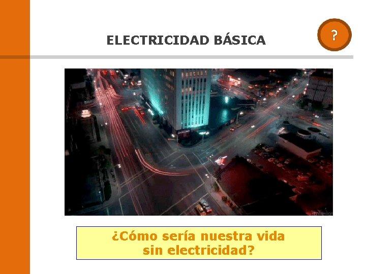 ELECTRICIDAD BÁSICA ¿Cómo sería nuestra vida sin electricidad?