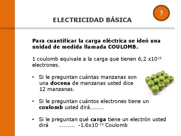 ELECTRICIDAD BÁSICA Para cuantificar la carga eléctrica se ideó una unidad de medida llamada