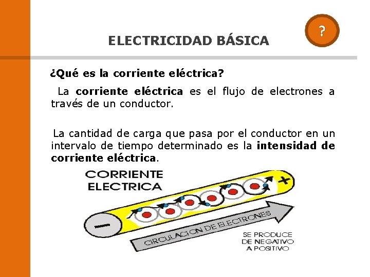 ELECTRICIDAD BÁSICA ¿Qué es la corriente eléctrica? La corriente eléctrica es el flujo de