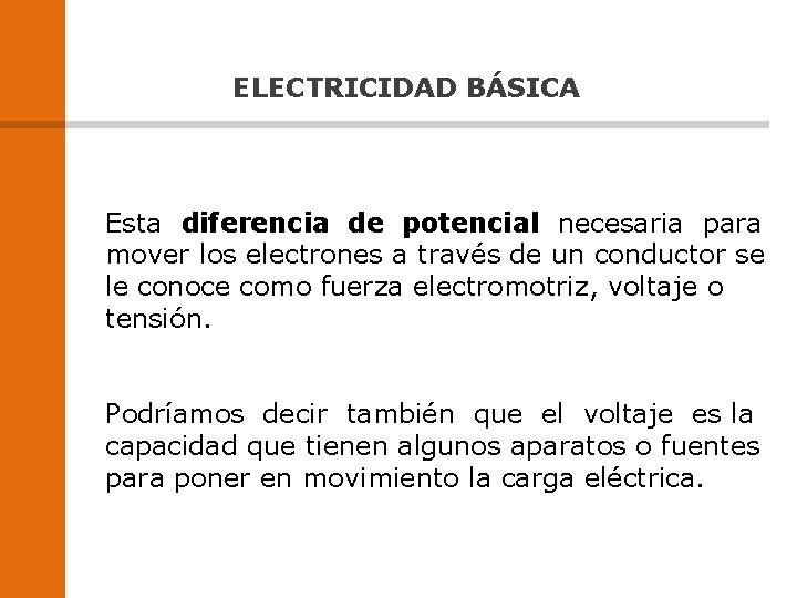 ELECTRICIDAD BÁSICA Esta diferencia de potencial necesaria para mover los electrones a través de