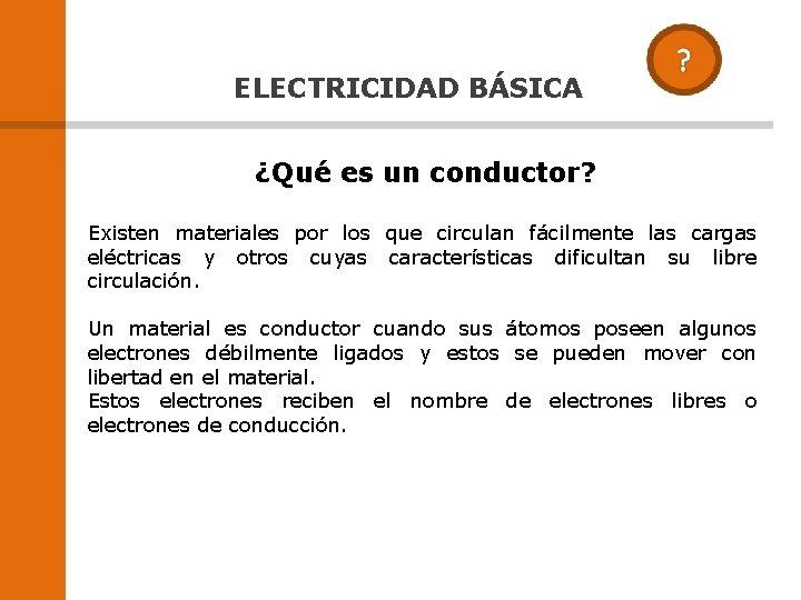 ELECTRICIDAD BÁSICA ¿Qué es un conductor? Existen materiales por los que circulan fácilmente las