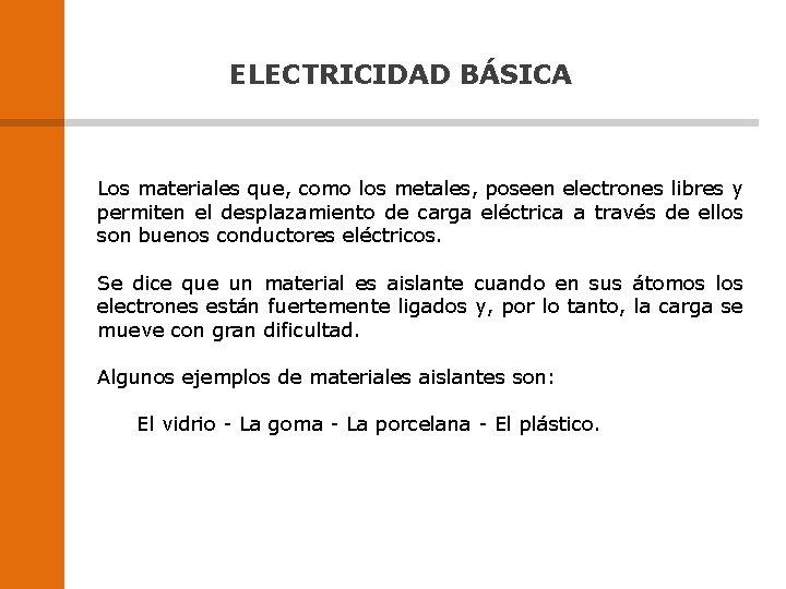 ELECTRICIDAD BÁSICA Los materiales que, como los metales, poseen electrones libres y permiten el