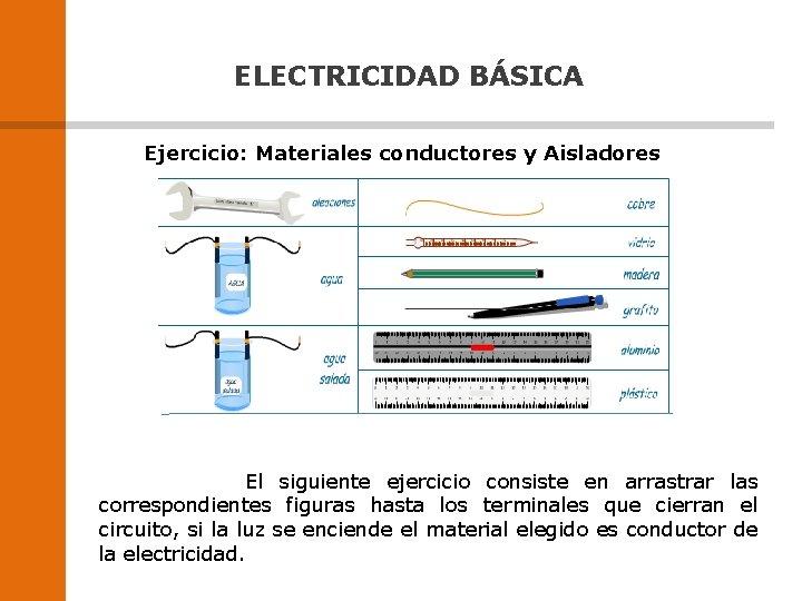 ELECTRICIDAD BÁSICA Ejercicio: Materiales conductores y Aisladores El siguiente ejercicio consiste en arrastrar las