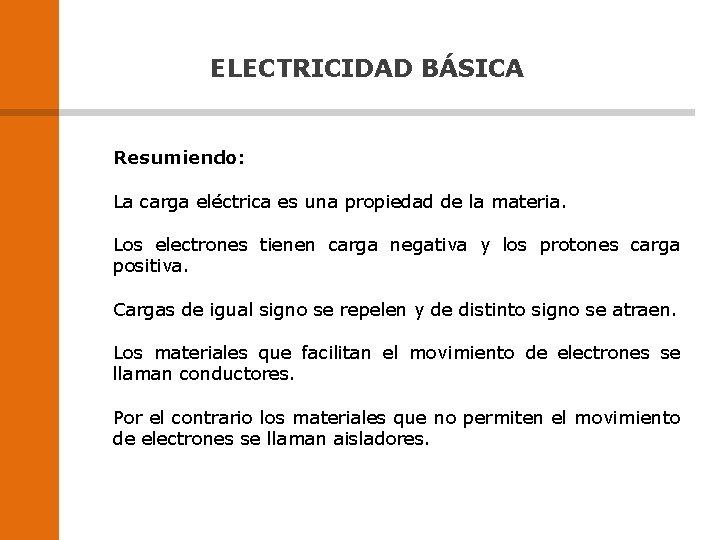ELECTRICIDAD BÁSICA Resumiendo: La carga eléctrica es una propiedad de la materia. Los electrones
