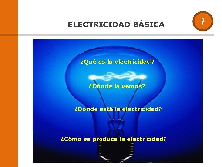 ELECTRICIDAD BÁSICA ¿Qué es la electricidad? ¿Dónde la vemos? ¿Dónde está la electricidad? ¿Cómo