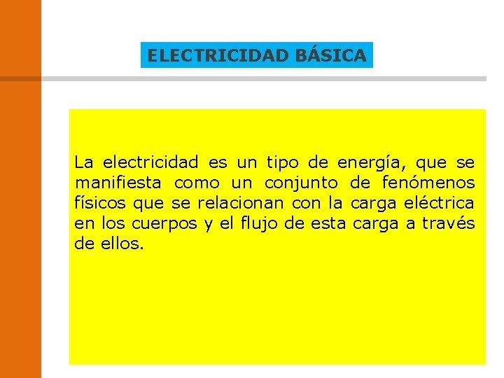 ELECTRICIDAD BÁSICA La electricidad es un tipo de energía, que se manifiesta como un