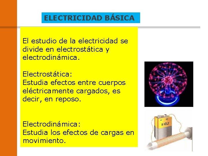ELECTRICIDAD BÁSICA El estudio de la electricidad se divide en electrostática y electrodinámica. Electrostática: